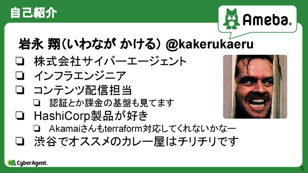 自己紹介 5 岩永 翔(いわなが かける) @kakerukaeru ❏ 株式会社サイバーエー...