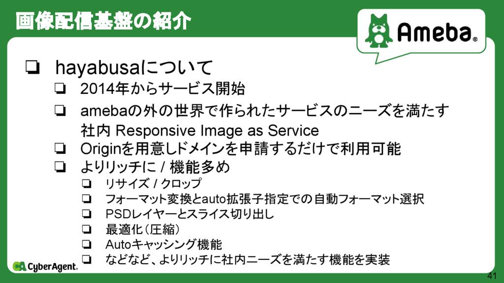 画像配信基盤の紹介 41 ❏ hayabusaについて ❏ 2014年からサービス開始 ❏ a...
