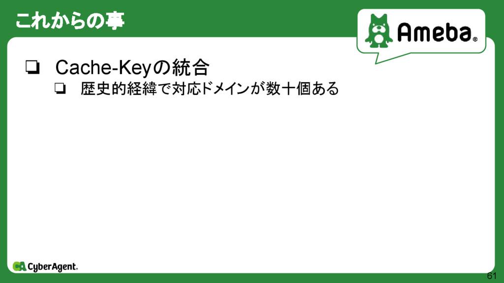 これからの事 61 ❏ Cache-Keyの統合 ❏ 歴史的経緯で対応ドメインが数十個ある