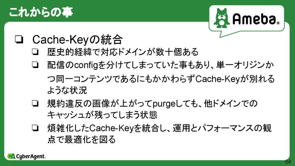 これからの事 64 ❏ Cache-Keyの統合 ❏ 歴史的経緯で対応ドメインが数十個ある ❏...