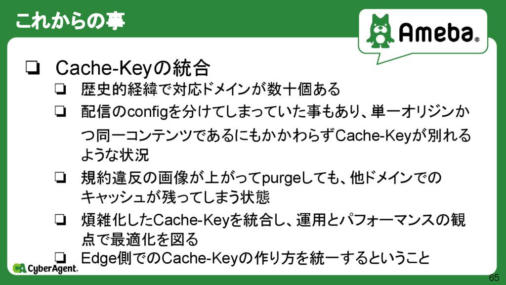 これからの事 65 ❏ Cache-Keyの統合 ❏ 歴史的経緯で対応ドメインが数十個ある ❏...
