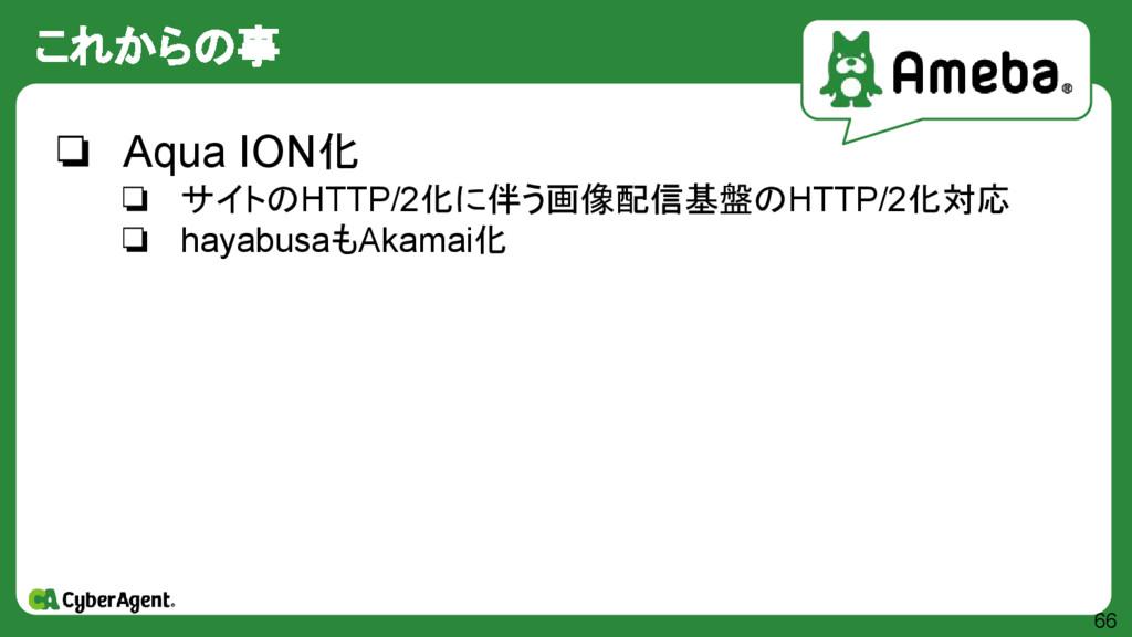 これからの事 66 ❏ Aqua ION化 ❏ サイトのHTTP/2化に伴う画像配信基盤のHT...