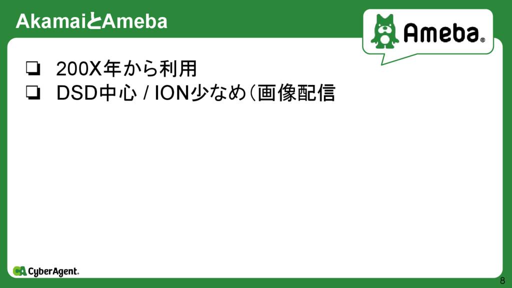 AkamaiとAmeba 8 ❏ 200X年から利用 ❏ DSD中心 / ION少なめ(画像配信
