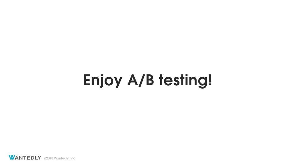 ©2018 Wantedly, Inc. Enjoy A/B testing!