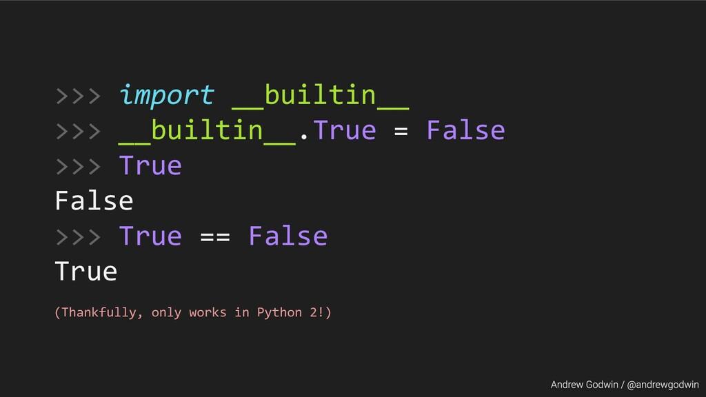 >>> import __builtin__ >>> __builtin__.True = F...