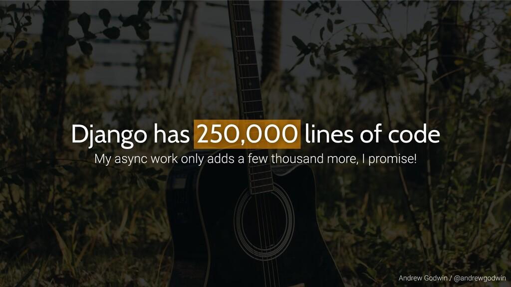 Django has 250,000 lines of code