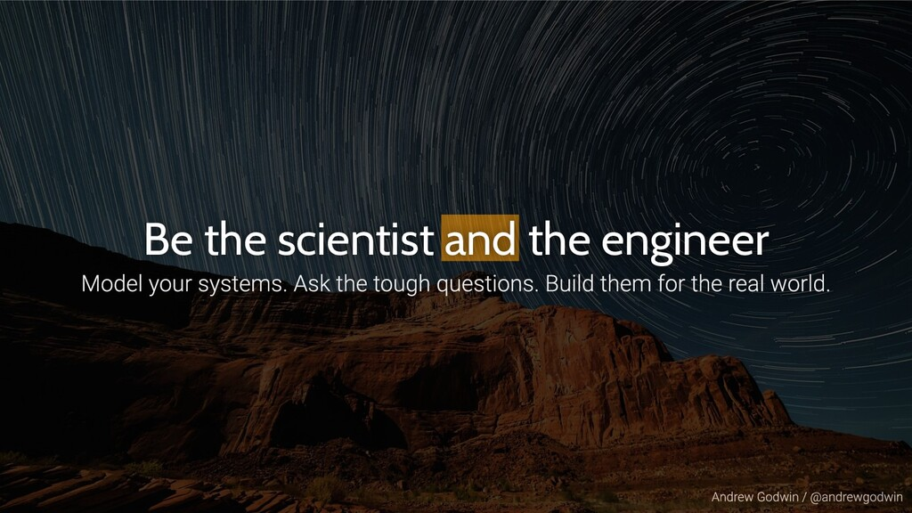 Be the scientist and the engineer