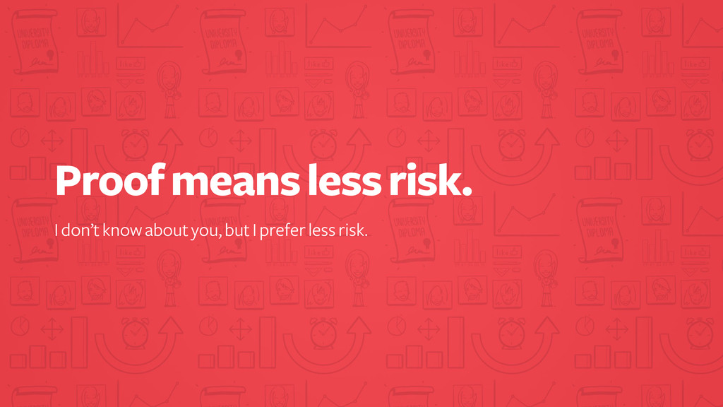 Proof means less risk. I don't know about you, ...