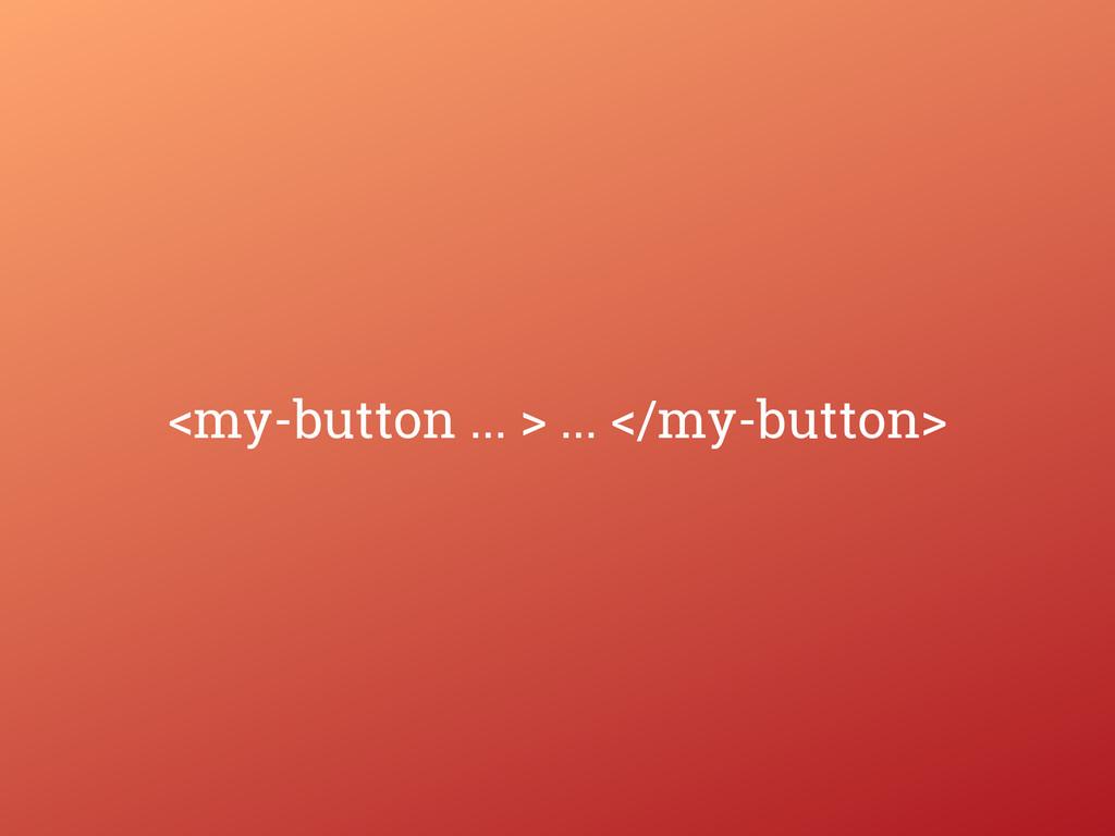 <my-button ... > ... </my-button>