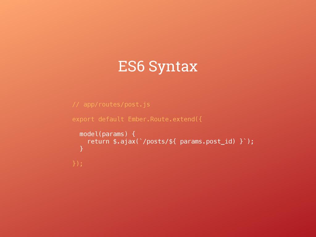 ES6 Syntax // app/routes/post.js export default...