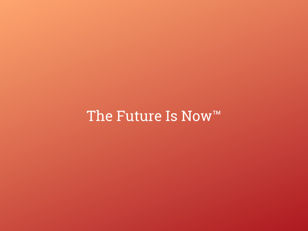 The Future Is Now™