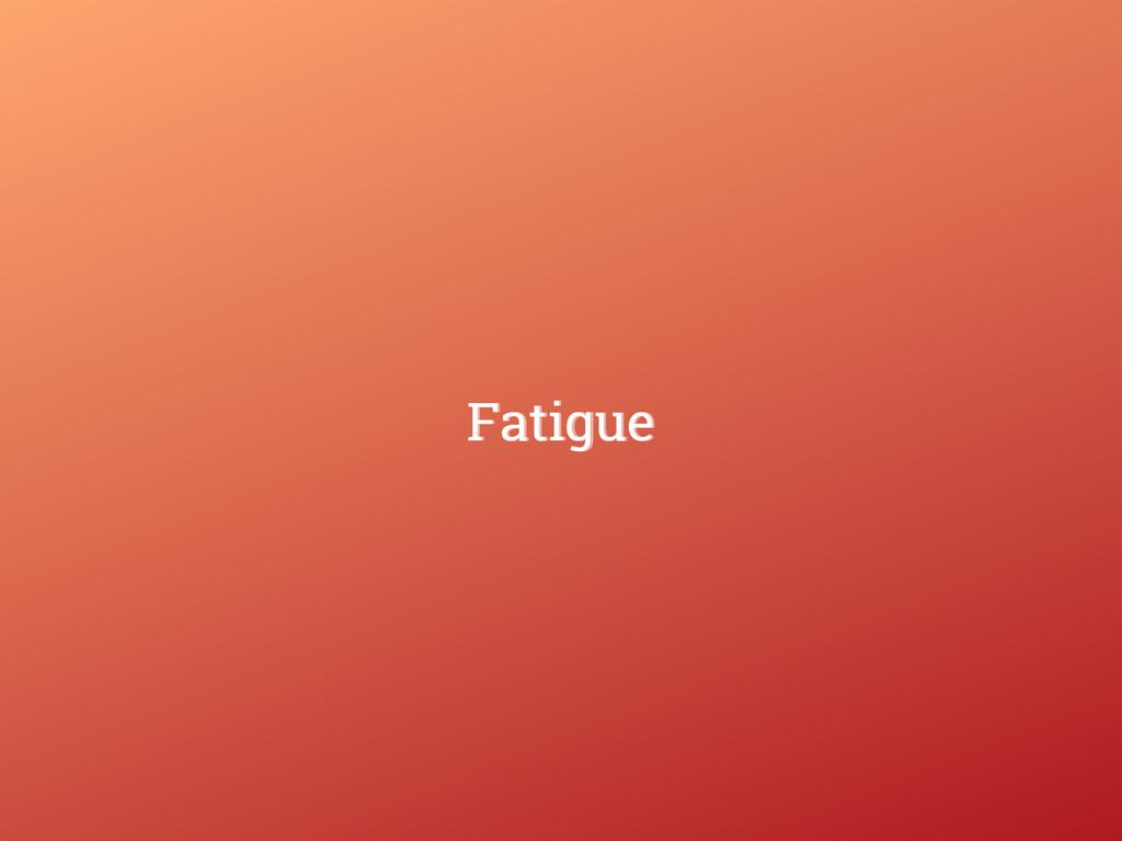 Fatigue Fatigue