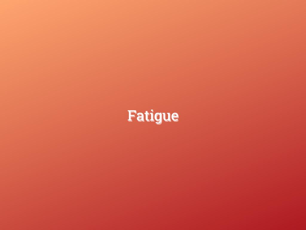 Fatigue Fatigue Fatigue