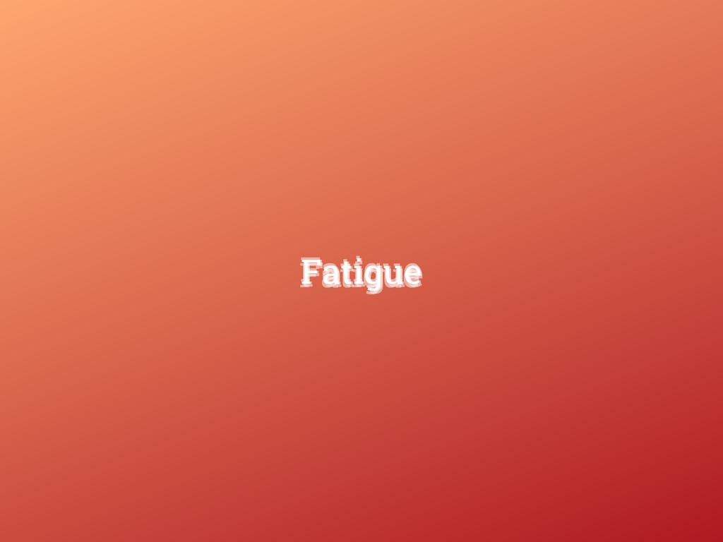 Fatigue Fatigue Fatigue Fatigue Fatigue