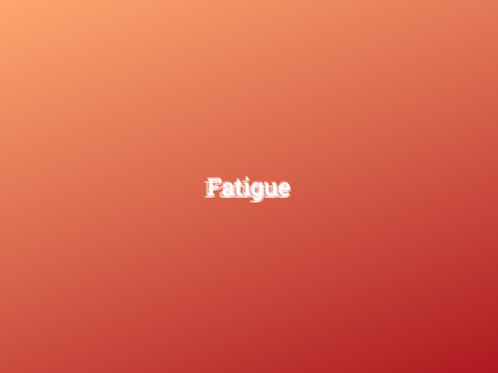 Fatigue Fatigue Fatigue Fatigue Fatigue Fatigue
