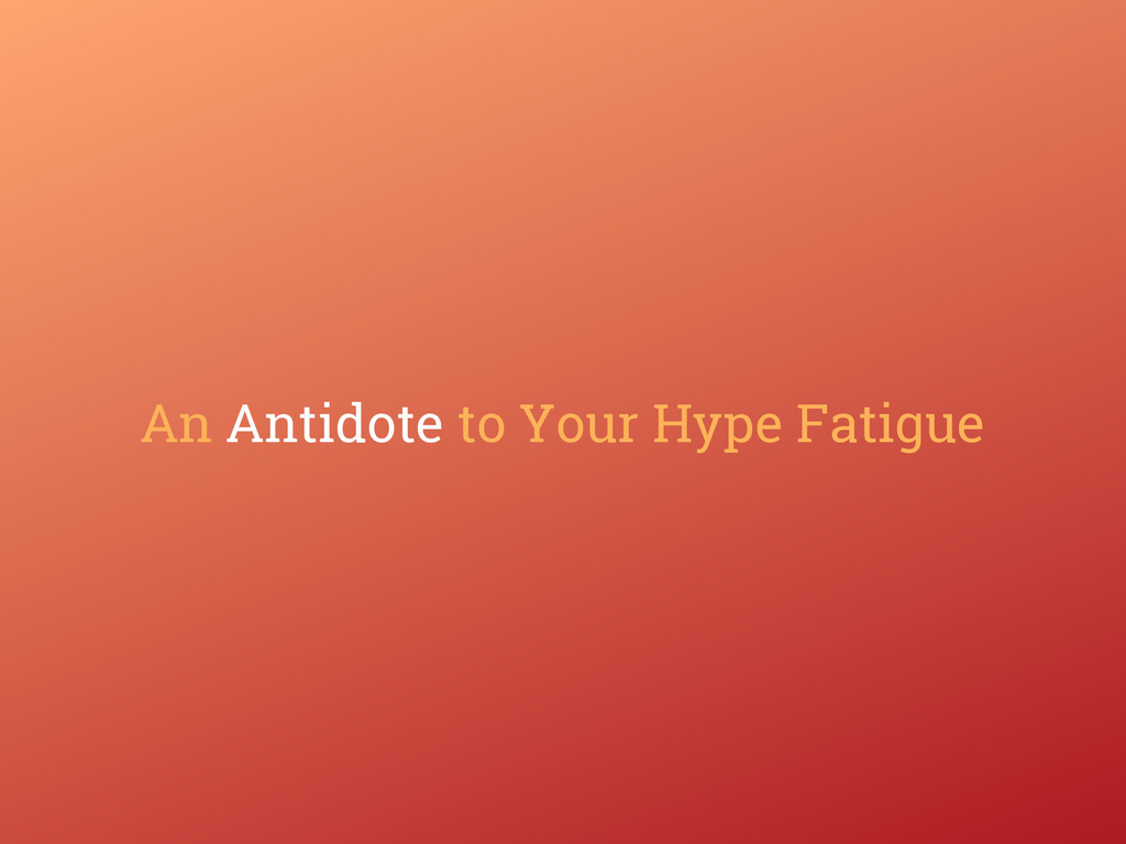 An Antidote to Your Hype Fatigue
