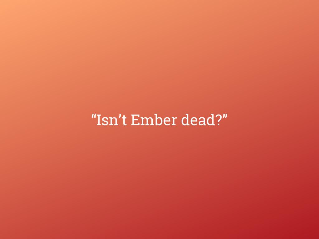 """""""Isn't Ember dead?"""""""