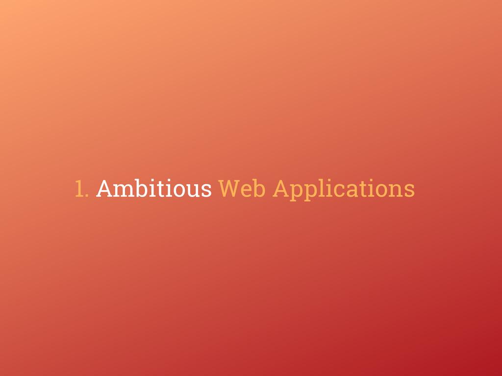 1. Ambitious Web Applications