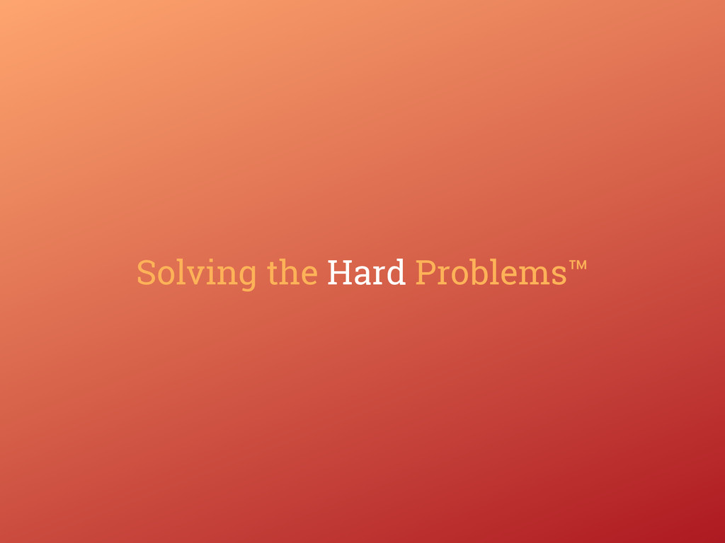 Solving the Hard Problems™