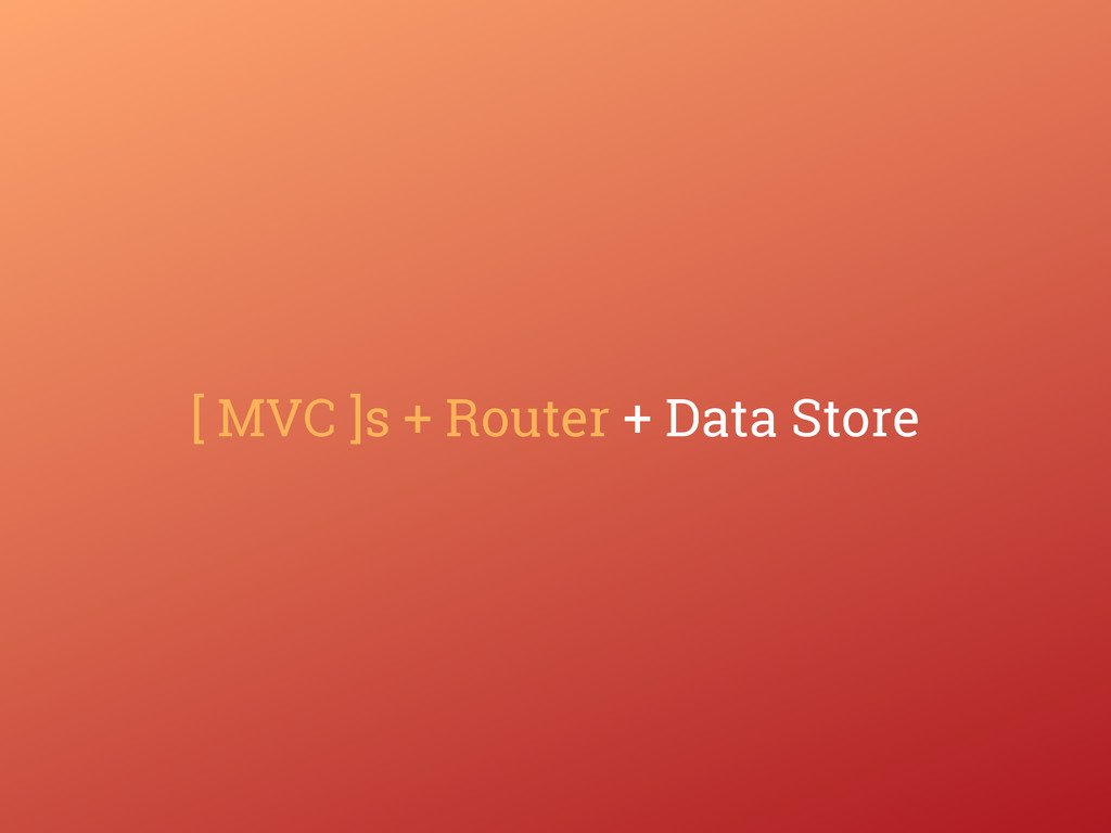 [ MVC ]s + Router + Data Store