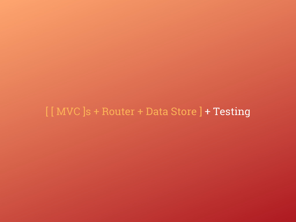 [ [ MVC ]s + Router + Data Store ] + Testing