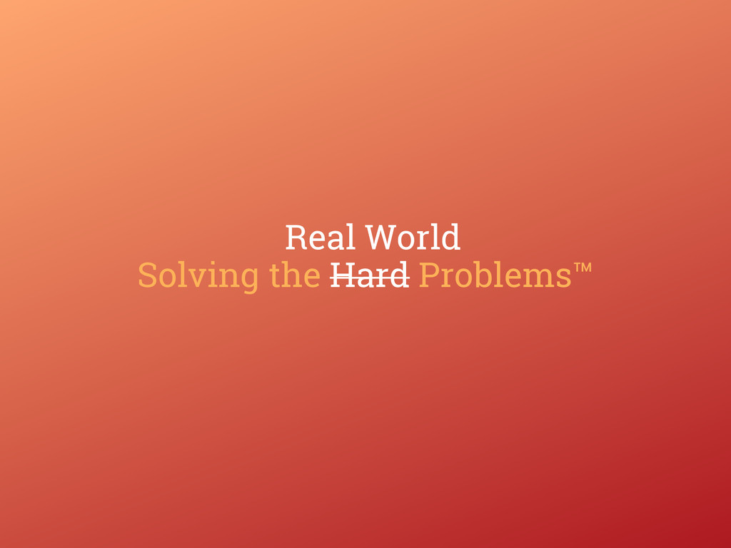 Solving the Hard Problems™ Real World
