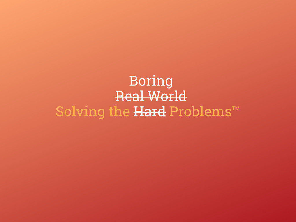 Solving the Hard Problems™ Real World Boring