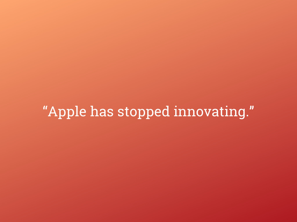"""""""Apple has stopped innovating."""""""