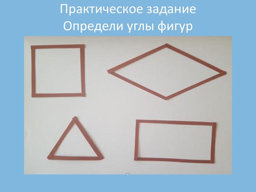 Практическое задание Определи углы фигур