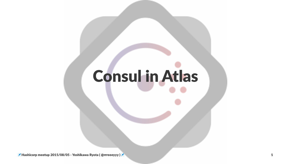 Consul'in'Atlas !Hashicorp!meetup!2015/08/05!5!...