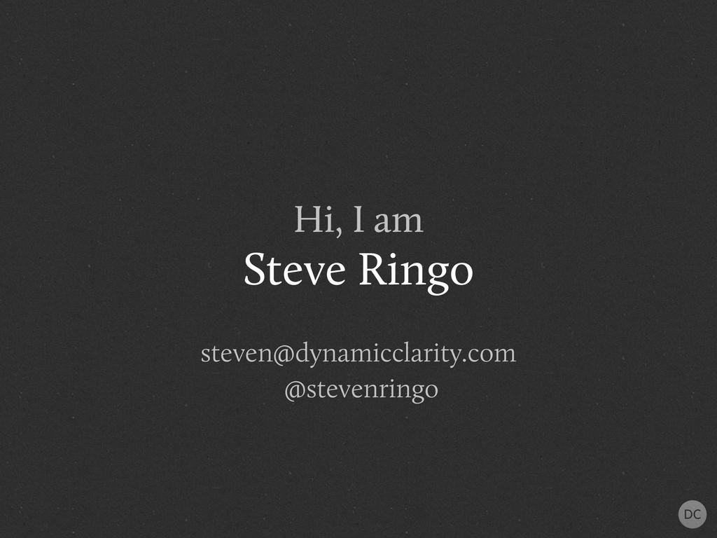 Hi, I am Steve Ringo steven@dynamicclarity.com ...