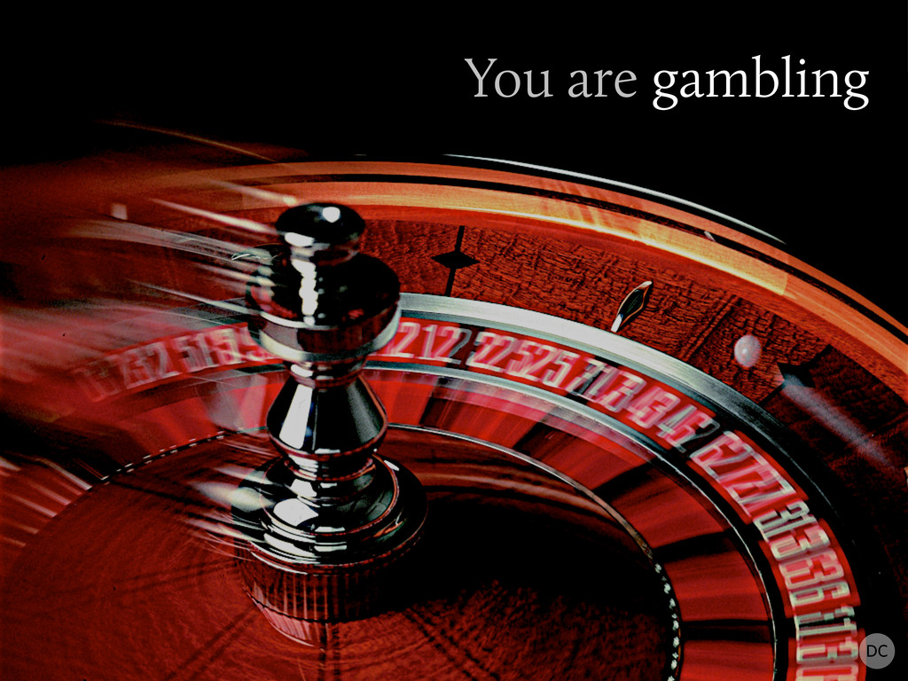 You are gambling