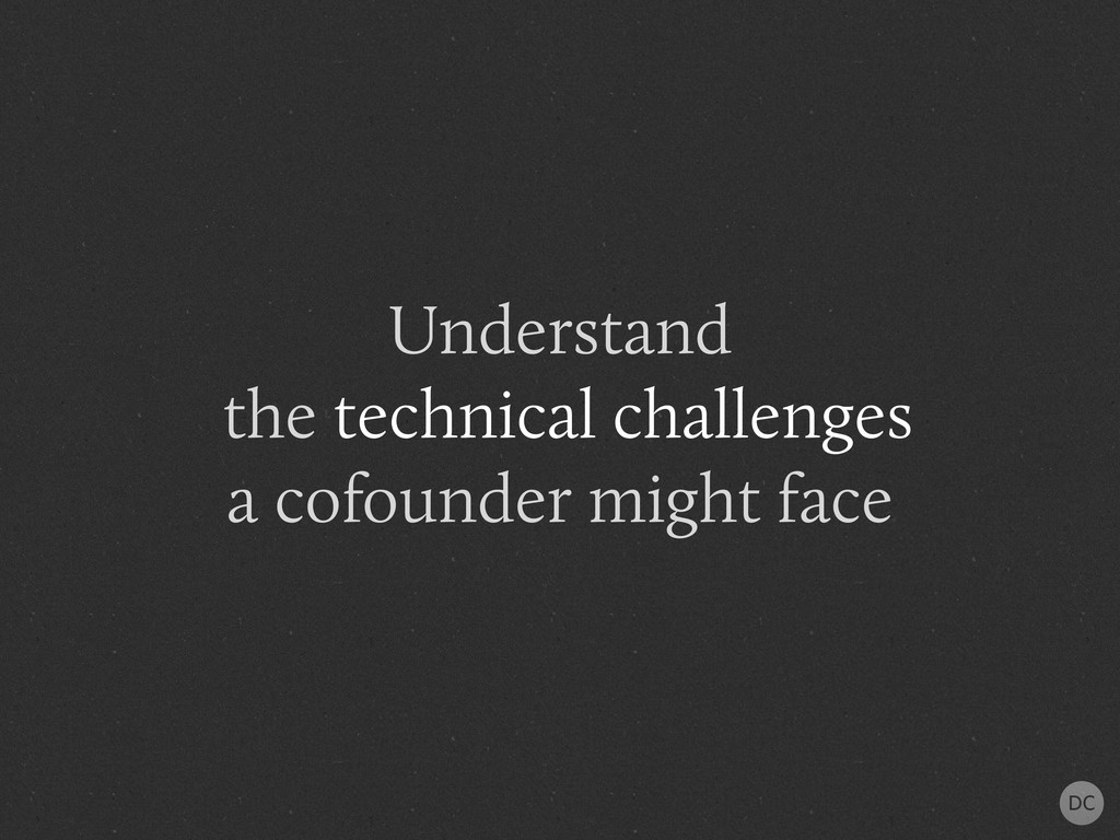Understand the technical challenges a cofounder...
