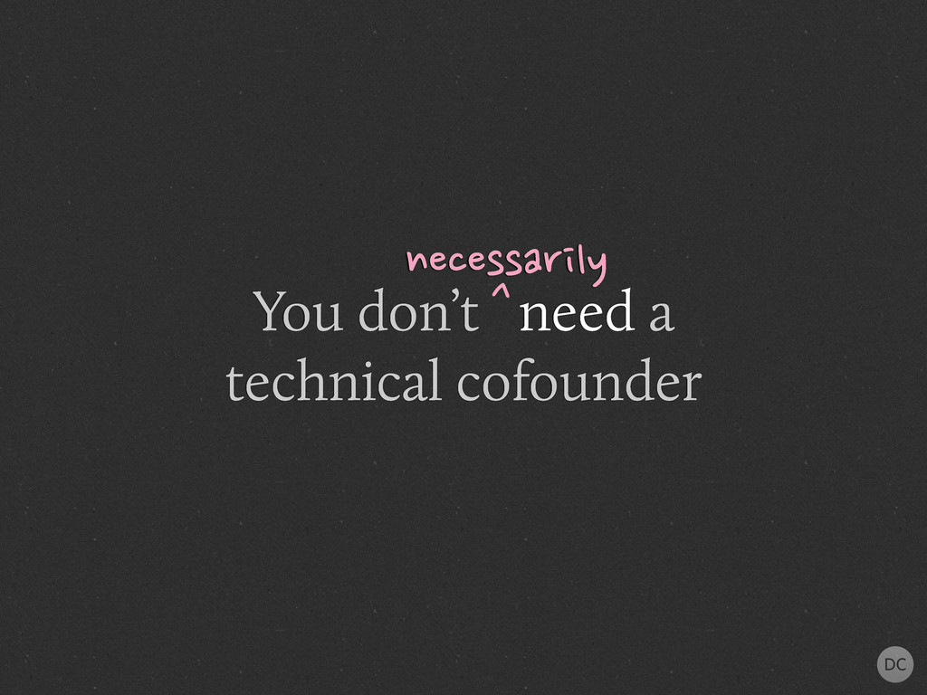 You don't need a technical cofounder necessaril...