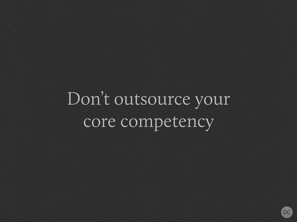 Don't outsource your core competency