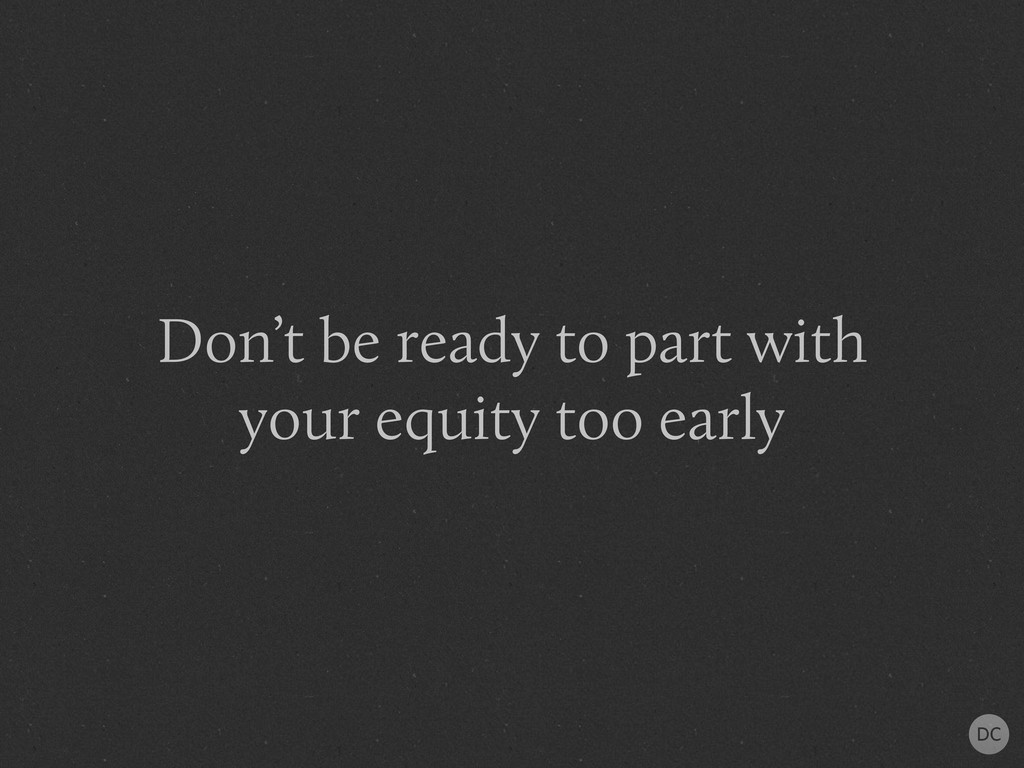 Don't be ready to part with your equity too ear...
