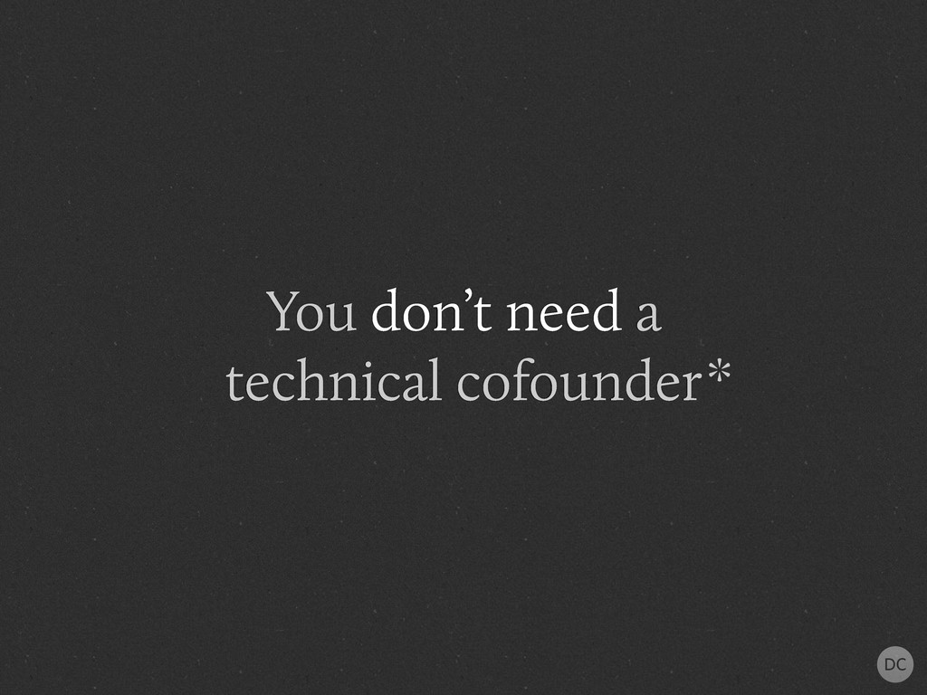 You don't need a technical cofounder*