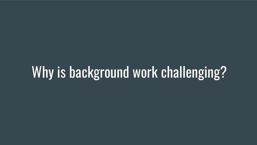 Why is background work challenging?