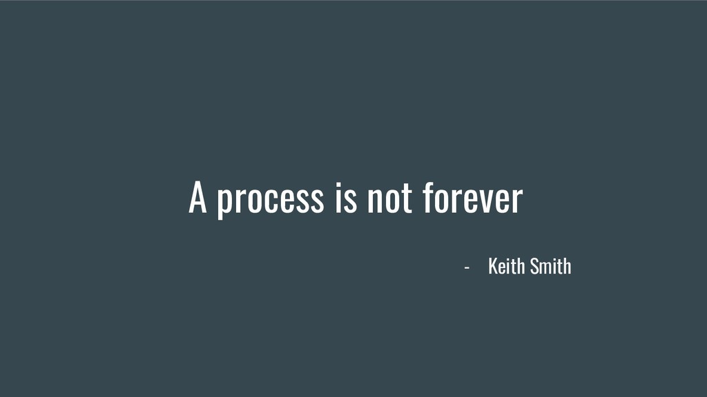 A process is not forever - Keith Smith