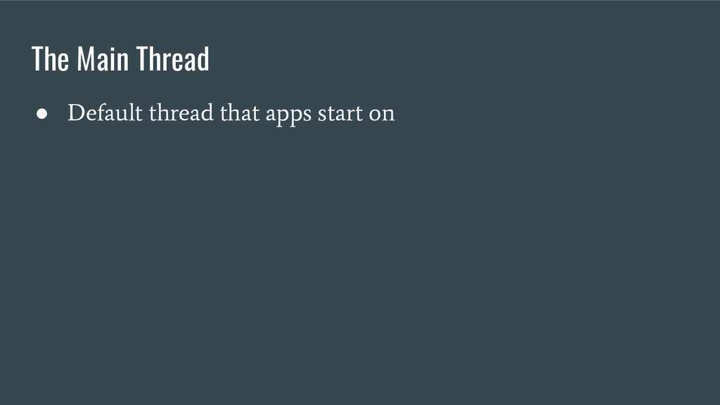 The Main Thread ● Default thread that apps star...