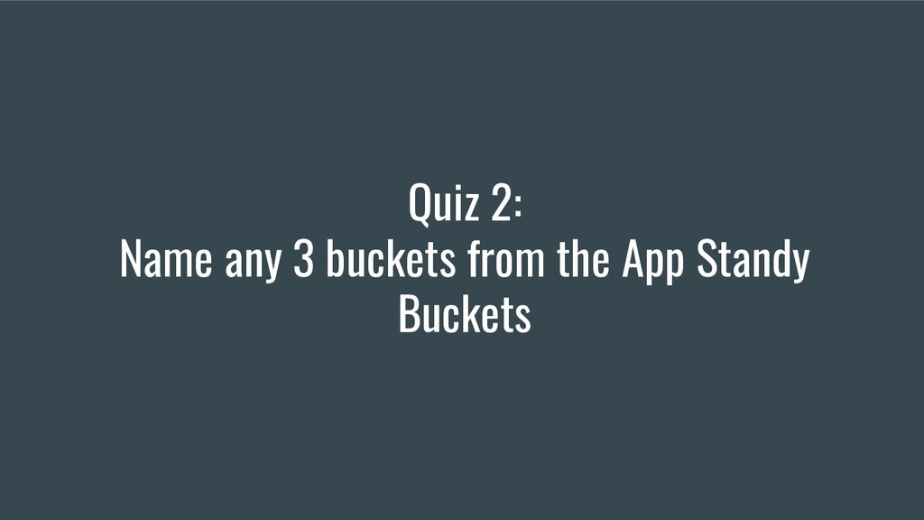 Quiz 2: Name any 3 buckets from the App Standy ...