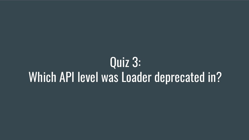 Quiz 3: Which API level was Loader deprecated i...