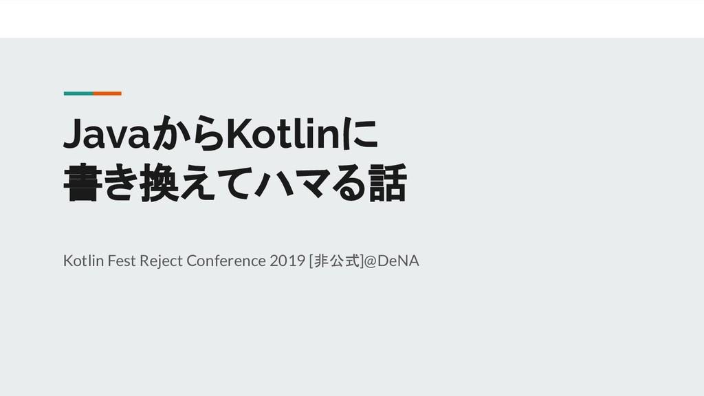 JavaからKotlinに 書き換えてハマる話 Kotlin Fest Reject Conf...