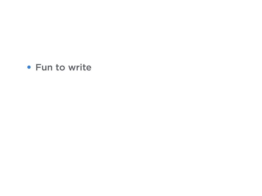 • Fun to write