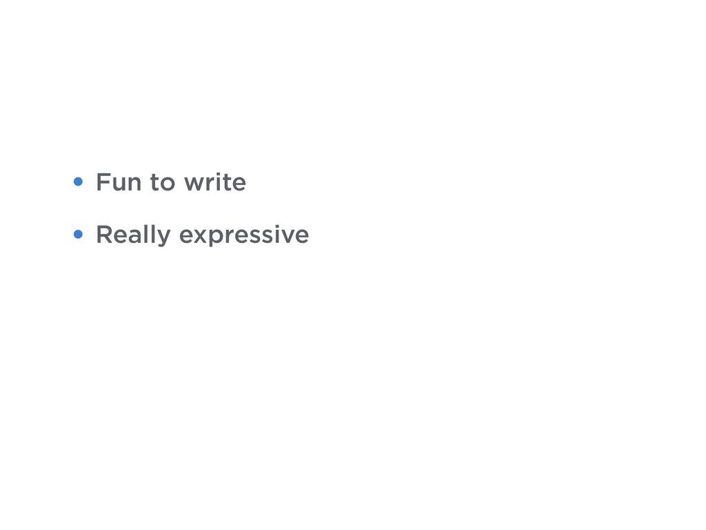 • Fun to write • Really expressive