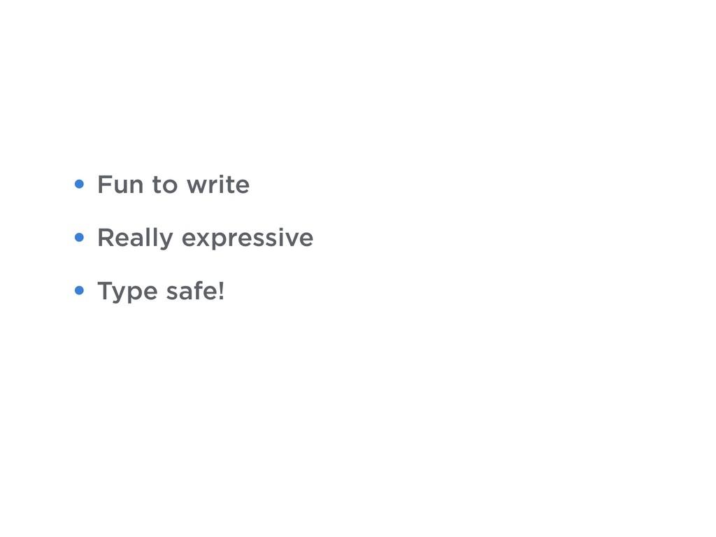 • Fun to write • Really expressive • Type safe!