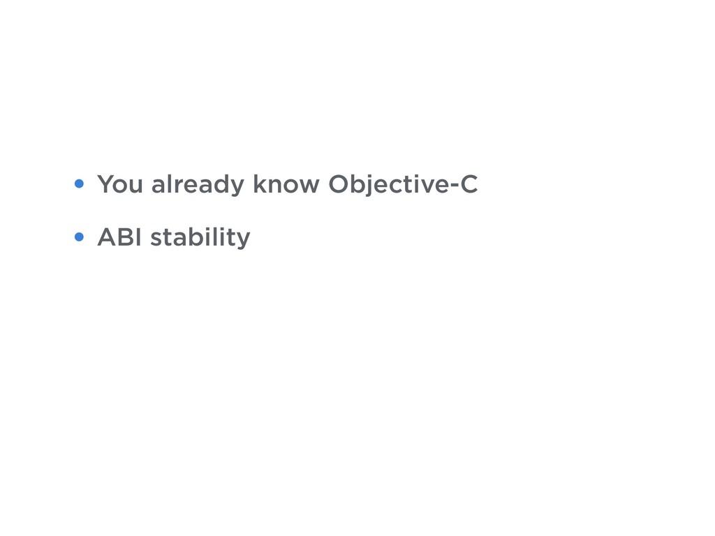 • You already know Objective-C • ABI stability