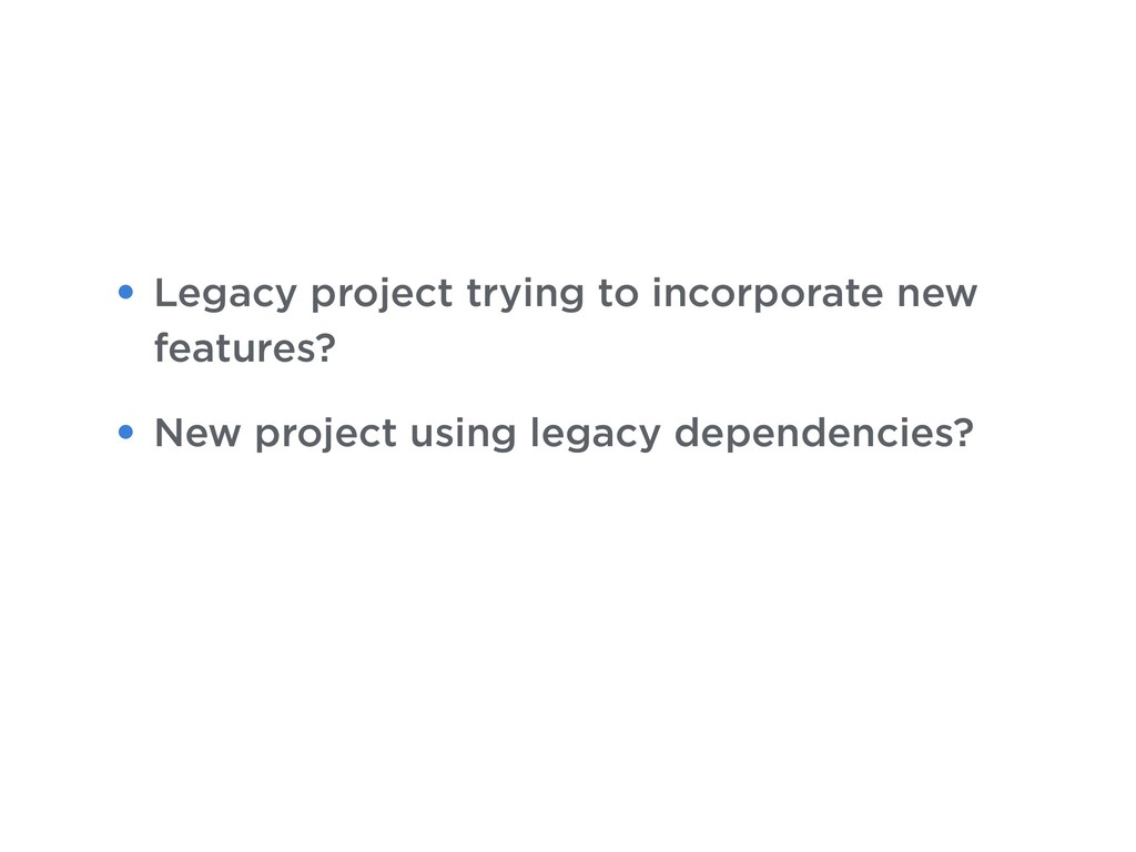 • Legacy project trying to incorporate new feat...