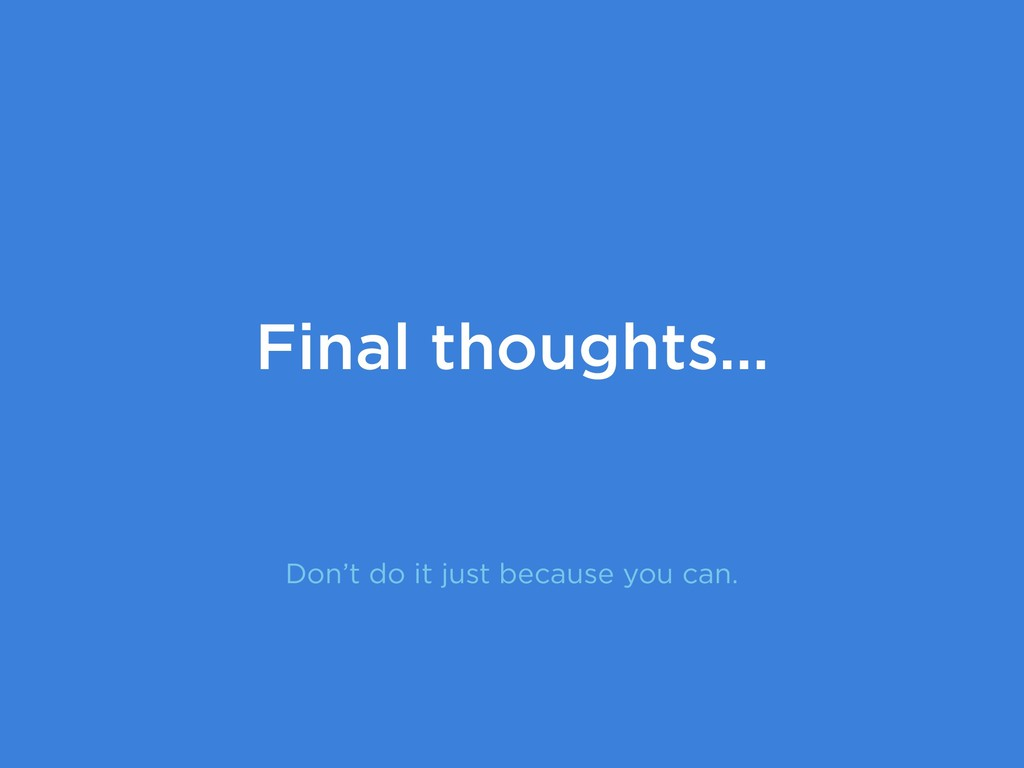 Don't do it just because you can. Final thought...
