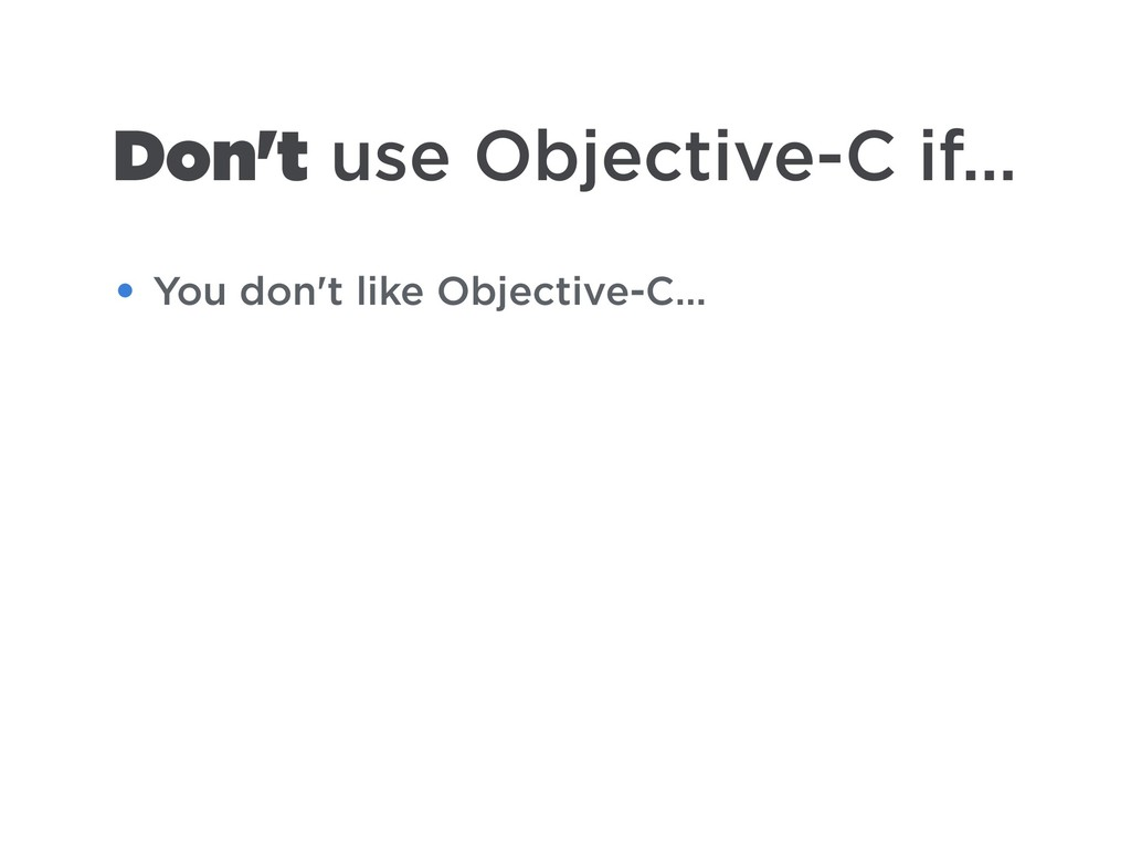 Don't use Objective-C if… • You don't like Obje...